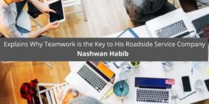 Nashwan Habib Explains Why Teamwork is the Key to His Roadside Service Company